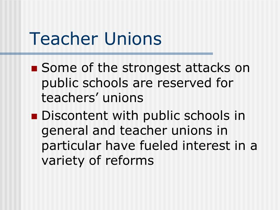 Unions and Educational Reform Unions have established rules and regulations through collective bargaining that are generally consistent with student achievement Teachers are a key factor in student achievement Unions represent teachers preferences by allocating resources to instruction (smaller class sizes, voice in decisionmaking)