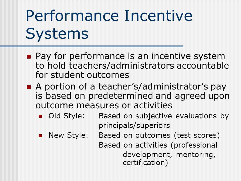 Performance Incentive Systems Pay for performance is an incentive system to hold teachers/administrators accountable for student outcomes A portion of