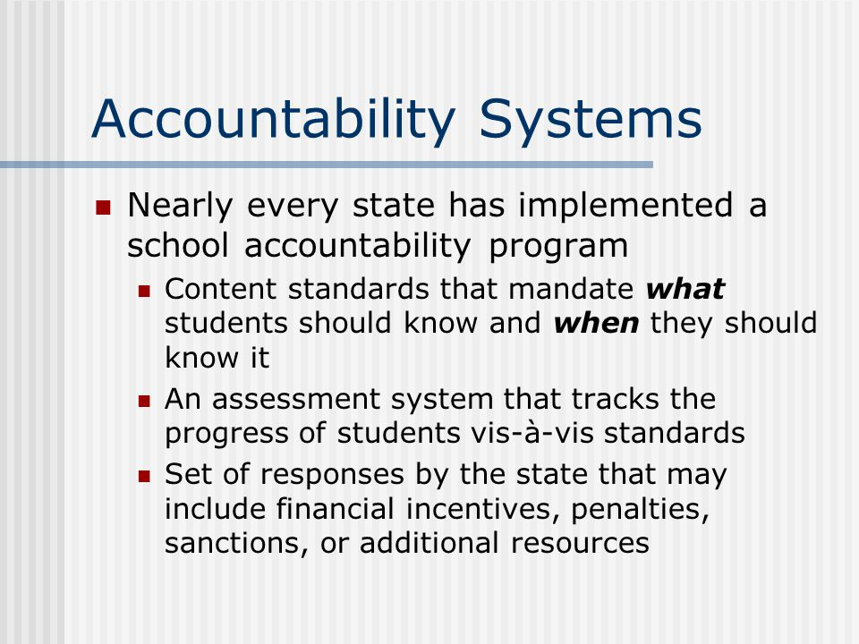 Accountability Systems Nearly every state has implemented a school accountability program Content standards that mandate what students should know and