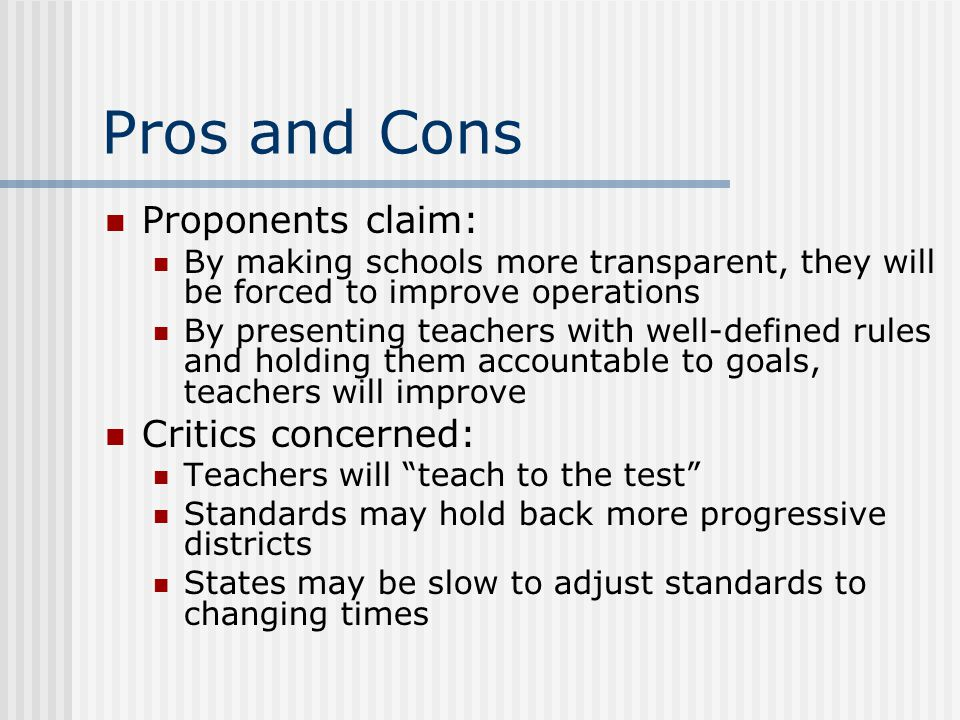 Pros and Cons Proponents claim: By making schools more transparent, they will be forced to improve operations By presenting teachers with well-defined