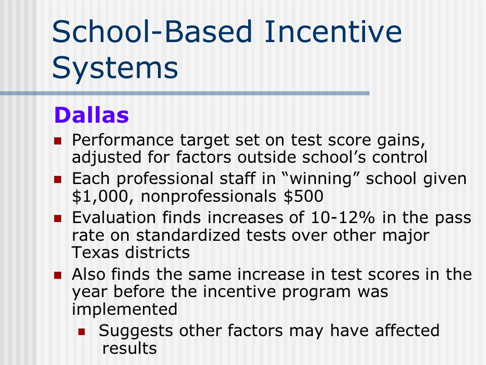 School-Based Incentive Systems Dallas Performance target set on test score gains, adjusted for factors outside schools control Each professional staff