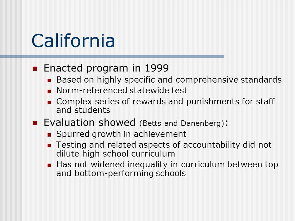 California Enacted program in 1999 Based on highly specific and comprehensive standards Norm-referenced statewide test Complex series of rewards and p