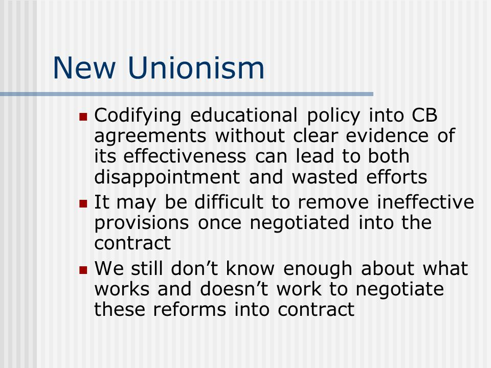 New Unionism Codifying educational policy into CB agreements without clear evidence of its effectiveness can lead to both disappointment and wasted ef
