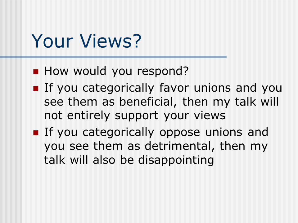 Your Views? How would you respond? If you categorically favor unions and you see them as beneficial, then my talk will not entirely support your views