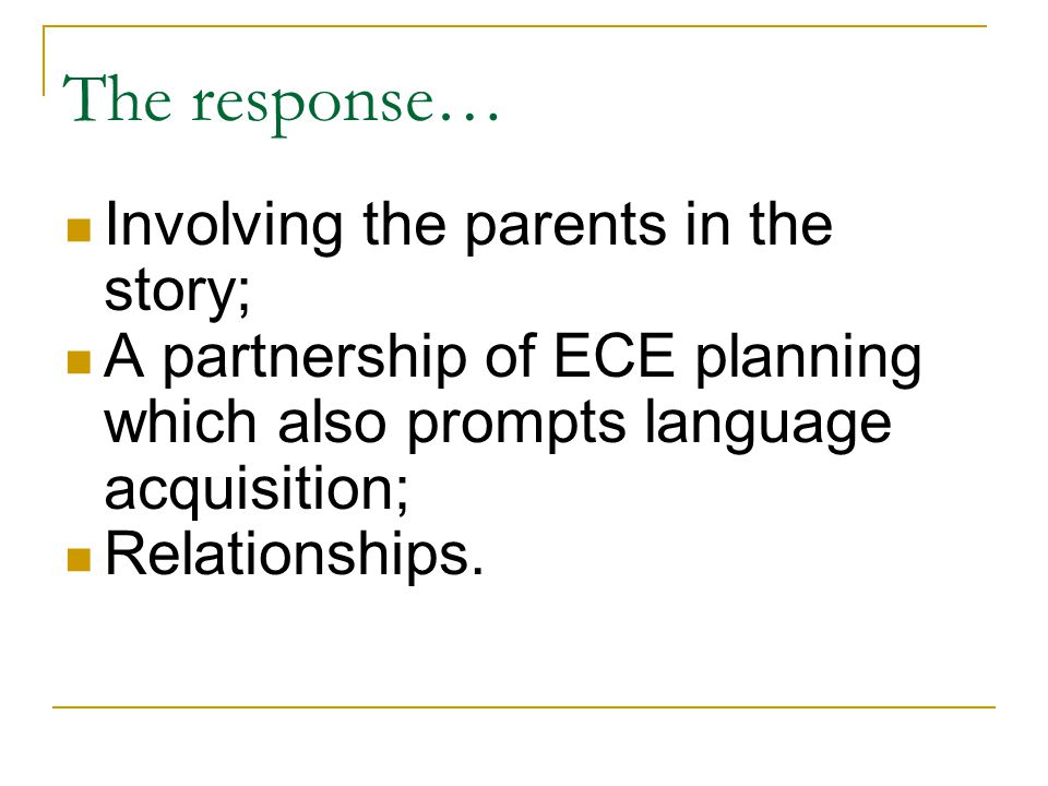 The response… Involving the parents in the story; A partnership of ECE planning which also prompts language acquisition; Relationships.