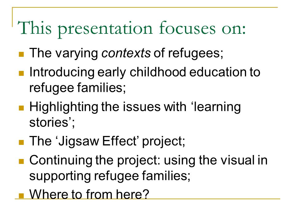 This presentation focuses on: The varying contexts of refugees; Introducing early childhood education to refugee families; Highlighting the issues with learning stories; The Jigsaw Effect project; Continuing the project: using the visual in supporting refugee families; Where to from here