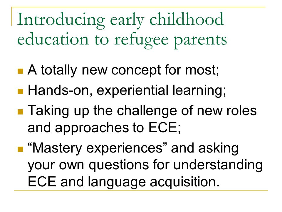 Introducing early childhood education to refugee parents A totally new concept for most; Hands-on, experiential learning; Taking up the challenge of new roles and approaches to ECE; Mastery experiences and asking your own questions for understanding ECE and language acquisition.