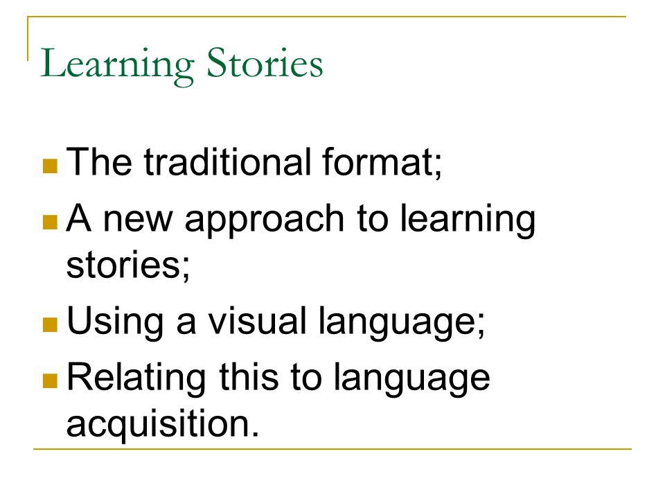 Learning Stories The traditional format; A new approach to learning stories; Using a visual language; Relating this to language acquisition.