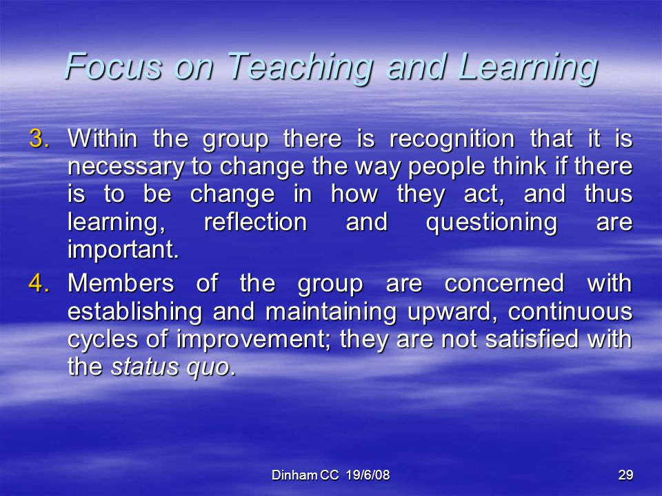 Dinham CC 19/6/0829 Focus on Teaching and Learning 3.Within the group there is recognition that it is necessary to change the way people think if ther