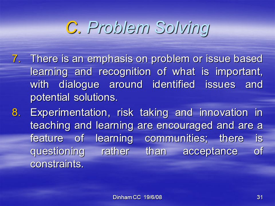 Dinham CC 19/6/0831 C. Problem Solving 7.There is an emphasis on problem or issue based learning and recognition of what is important, with dialogue a