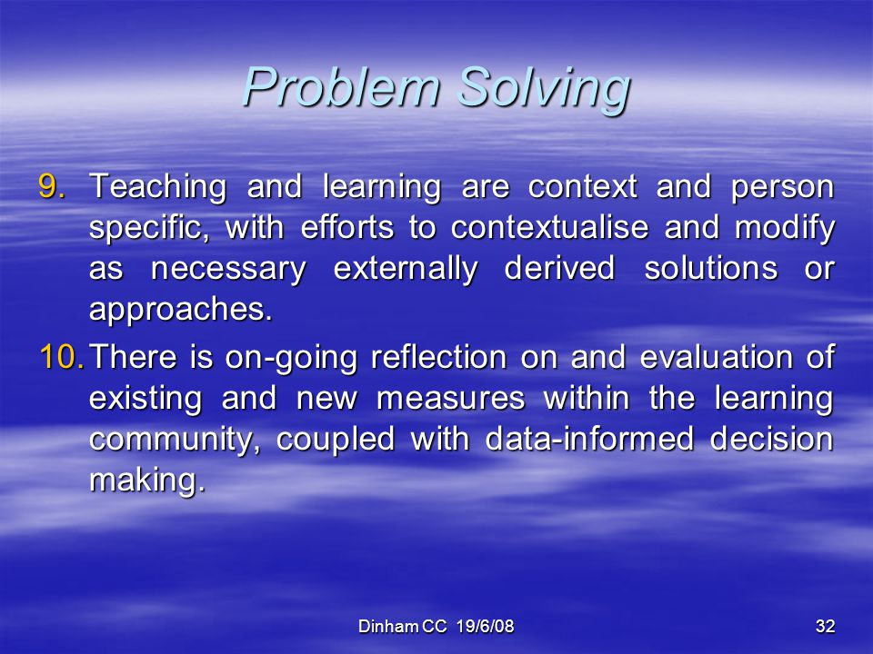 Dinham CC 19/6/0832 Problem Solving 9.Teaching and learning are context and person specific, with efforts to contextualise and modify as necessary ext
