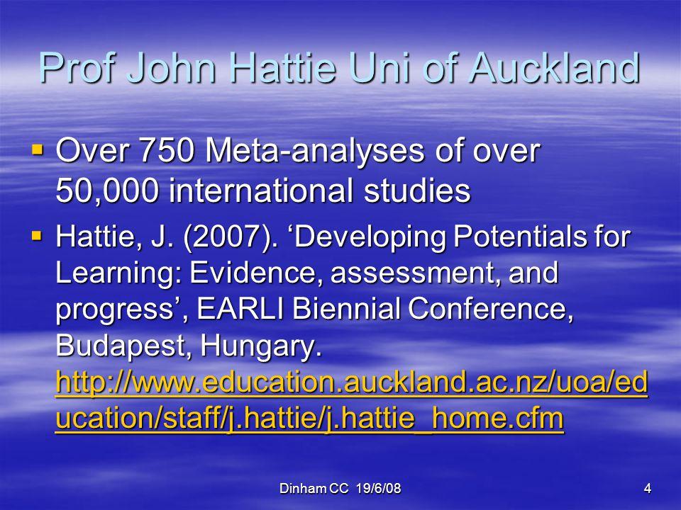Dinham CC 19/6/084 Prof John Hattie Uni of Auckland Over 750 Meta-analyses of over 50,000 international studies Over 750 Meta-analyses of over 50,000