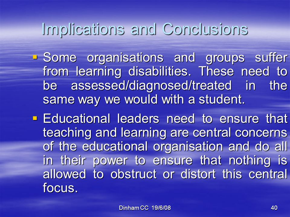 Dinham CC 19/6/0840 Implications and Conclusions Some organisations and groups suffer from learning disabilities. These need to be assessed/diagnosed/