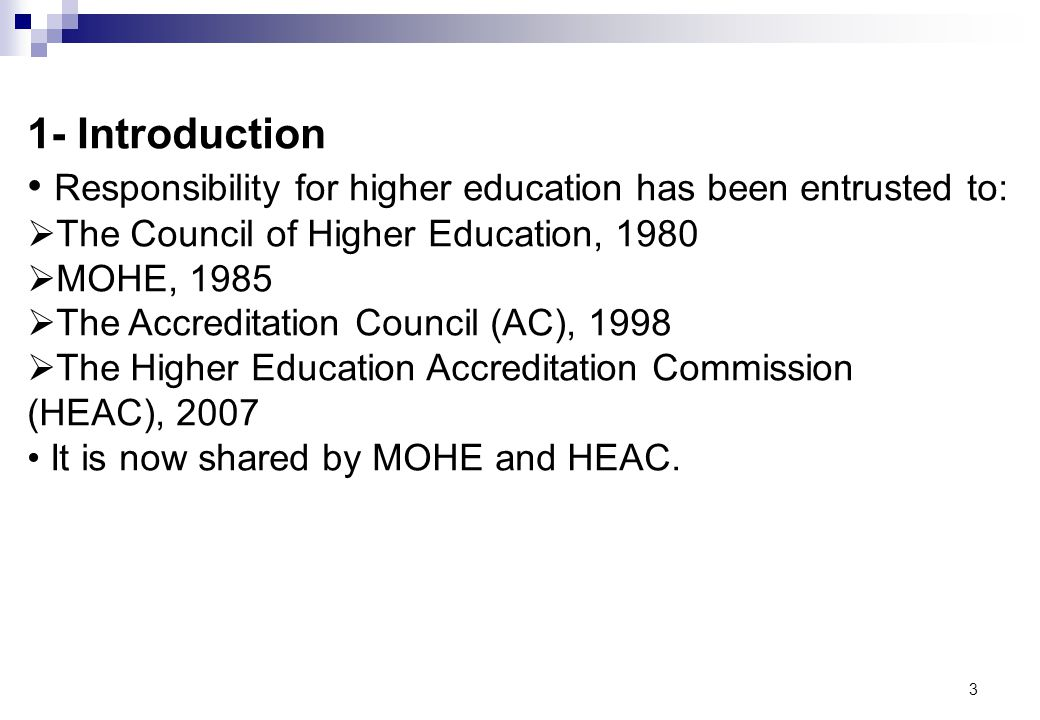 3 1- Introduction Responsibility for higher education has been entrusted to: The Council of Higher Education, 1980 MOHE, 1985 The Accreditation Counci