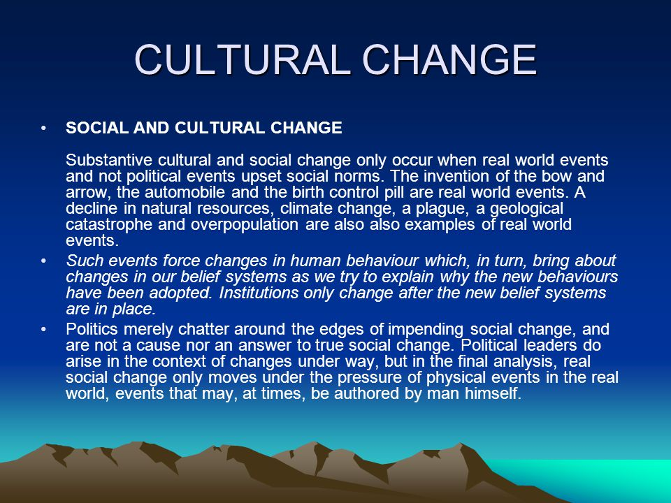 CULTURAL CHANGE SOCIAL AND CULTURAL CHANGE Substantive cultural and social change only occur when real world events and not political events upset social norms.