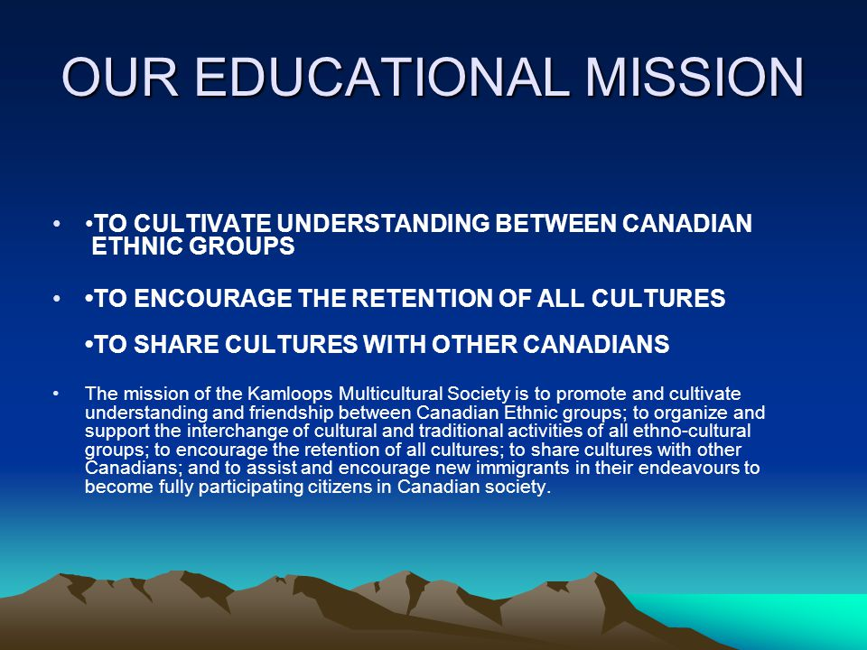 OUR EDUCATIONAL MISSION TO CULTIVATE UNDERSTANDING BETWEEN CANADIAN ETHNIC GROUPS TO ENCOURAGE THE RETENTION OF ALL CULTURES TO SHARE CULTURES WITH OTHER CANADIANS The mission of the Kamloops Multicultural Society is to promote and cultivate understanding and friendship between Canadian Ethnic groups; to organize and support the interchange of cultural and traditional activities of all ethno-cultural groups; to encourage the retention of all cultures; to share cultures with other Canadians; and to assist and encourage new immigrants in their endeavours to become fully participating citizens in Canadian society.