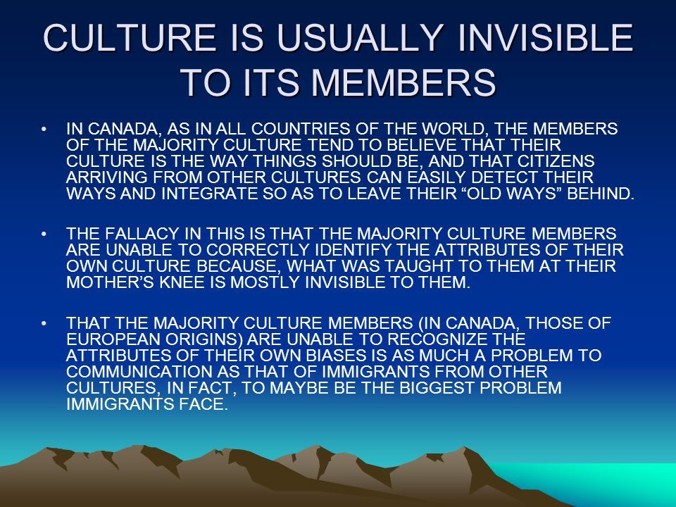 CULTURE IS USUALLY INVISIBLE TO ITS MEMBERS IN CANADA, AS IN ALL COUNTRIES OF THE WORLD, THE MEMBERS OF THE MAJORITY CULTURE TEND TO BELIEVE THAT THEIR CULTURE IS THE WAY THINGS SHOULD BE, AND THAT CITIZENS ARRIVING FROM OTHER CULTURES CAN EASILY DETECT THEIR WAYS AND INTEGRATE SO AS TO LEAVE THEIR OLD WAYS BEHIND.