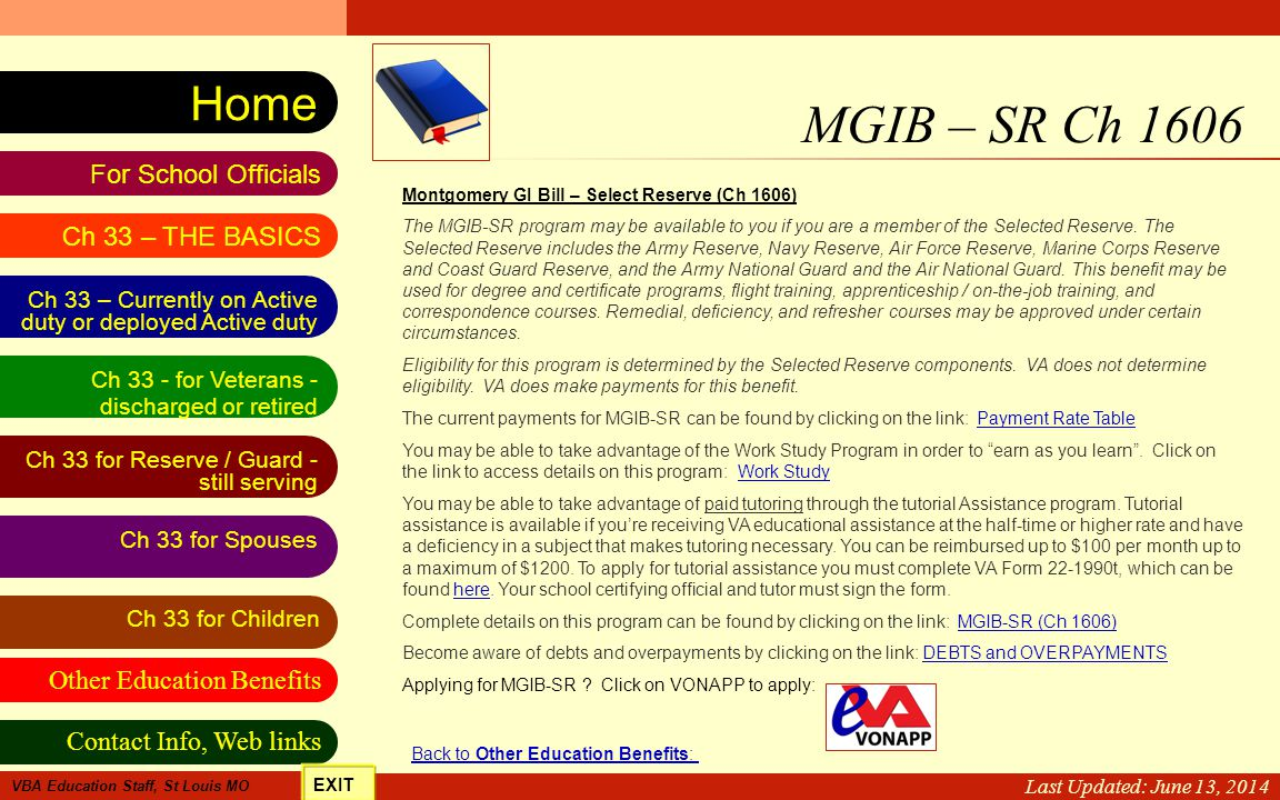 VA Education Benefits Resource Tool Other Education Benefits Ch 33 for Spouses Contact Info, Web links For School Officials Home Ch 33 - for Veterans - discharged or retired Ch 33 for Reserve / Guard - still serving Ch 33 – Currently on Active duty or deployed Active duty Ch 33 for Children Ch 33 – THE BASICS VBA Education Staff, St Louis MO Last Update: June 28, 2010 MGIB – SR Ch 1606 Last Updated: June 13, 2014 Montgomery GI Bill – Select Reserve (Ch 1606) The MGIB-SR program may be available to you if you are a member of the Selected Reserve.