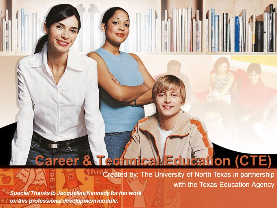 Career & Technical Education (CTE) Created by: The University of North Texas in partnership with the Texas Education Agency Special Thanks to Jacqueli