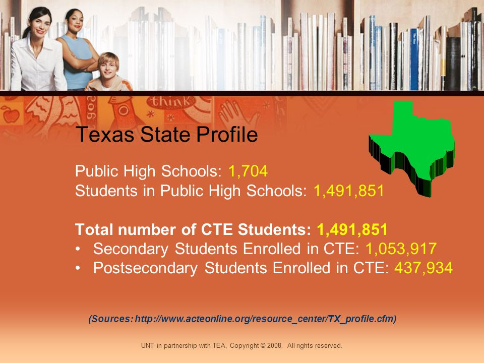 Texas State Profile Public High Schools: 1,704 Students in Public High Schools: 1,491,851 Total number of CTE Students: 1,491,851 Secondary Students Enrolled in CTE: 1,053,917 Postsecondary Students Enrolled in CTE: 437,934 (Sources: http://www.acteonline.org/resource_center/TX_profile.cfm) UNT in partnership with TEA, Copyright © 2008.