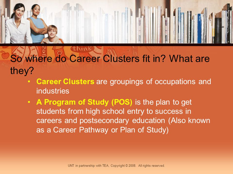 So where do Career Clusters fit in? What are they? Career Clusters are groupings of occupations and industries A Program of Study (POS) is the plan to