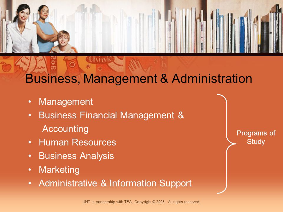 Business, Management & Administration Management Business Financial Management & Accounting Human Resources Business Analysis Marketing Administrative & Information Support Programs of Study UNT in partnership with TEA, Copyright © 2008.