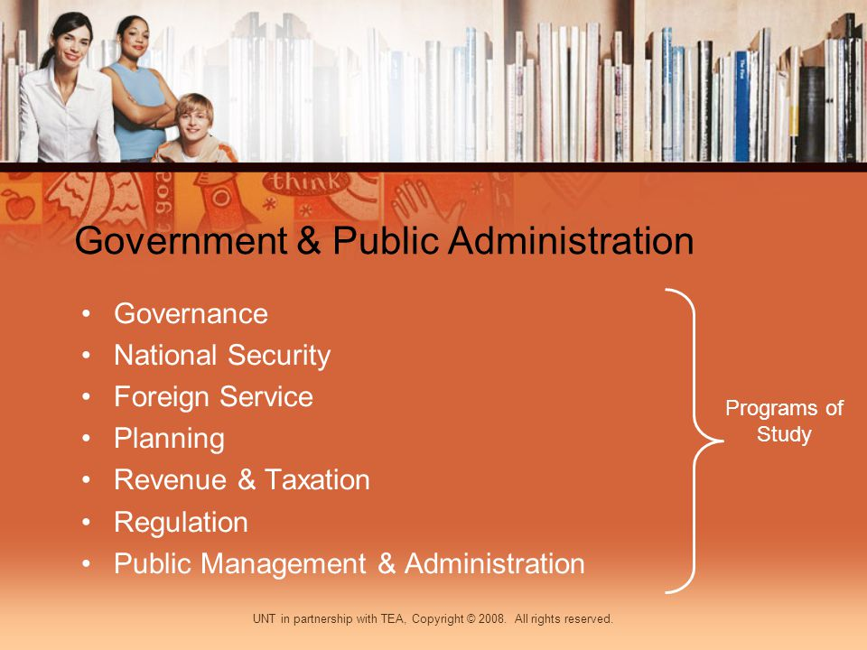 Government & Public Administration Governance National Security Foreign Service Planning Revenue & Taxation Regulation Public Management & Administration Programs of Study UNT in partnership with TEA, Copyright © 2008.