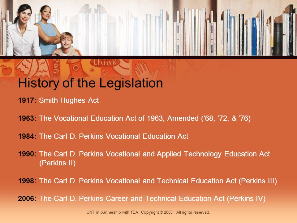 History of the Legislation 1917: Smith-Hughes Act 1963: The Vocational Education Act of 1963; Amended (68, 72, & 76) 1984: The Carl D.