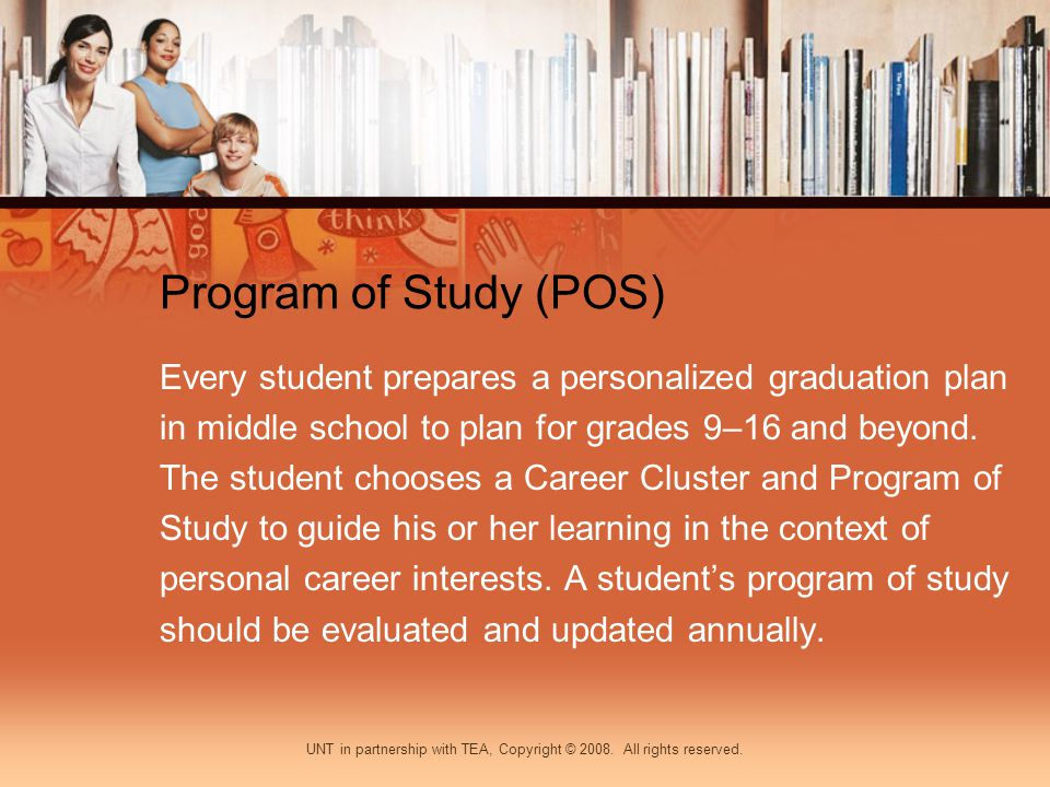 Program of Study (POS) Every student prepares a personalized graduation plan in middle school to plan for grades 9–16 and beyond. The student chooses