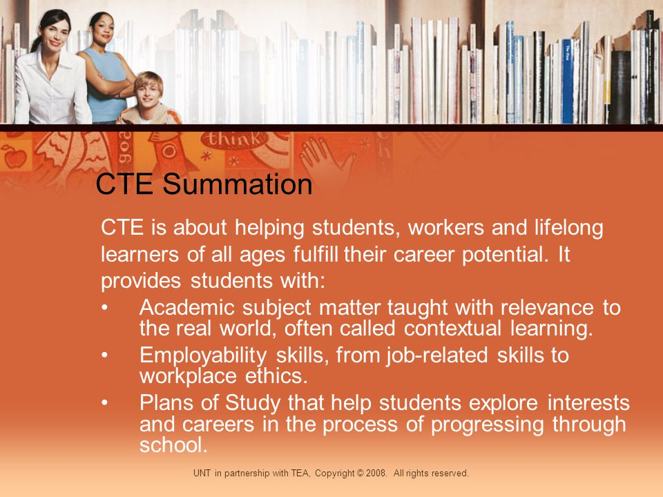 CTE Summation CTE is about helping students, workers and lifelong learners of all ages fulfill their career potential.