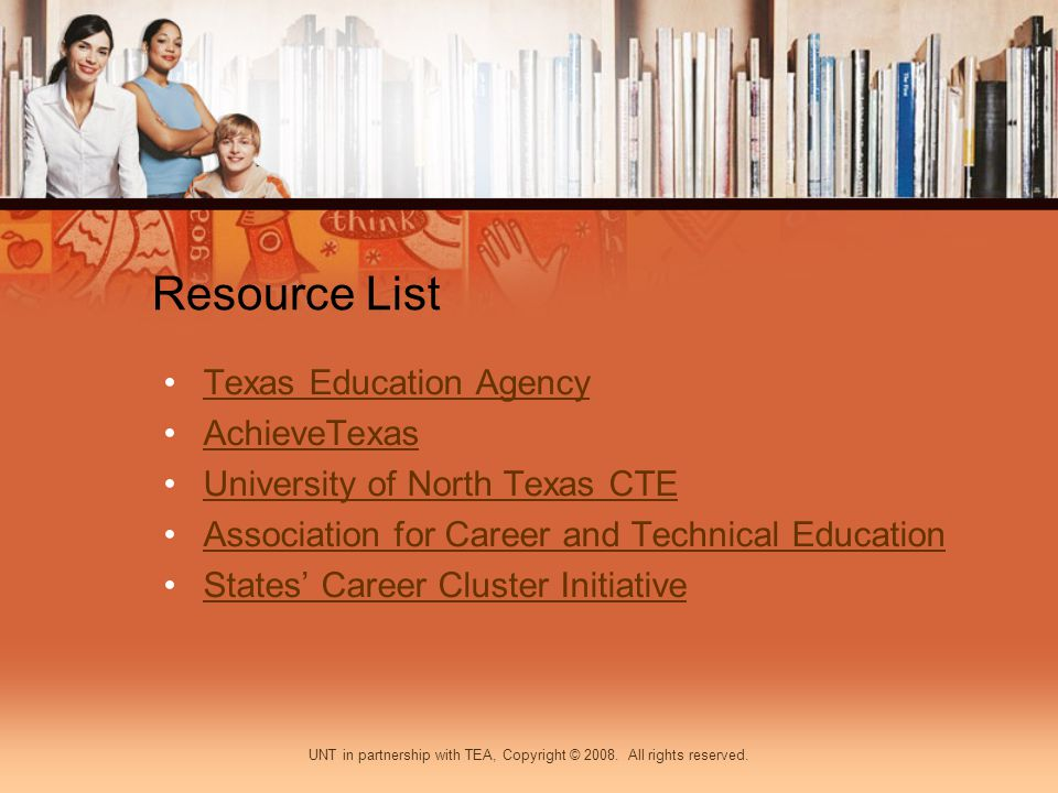 Resource List Texas Education Agency AchieveTexas University of North Texas CTE Association for Career and Technical Education States Career Cluster Initiative UNT in partnership with TEA, Copyright © 2008.
