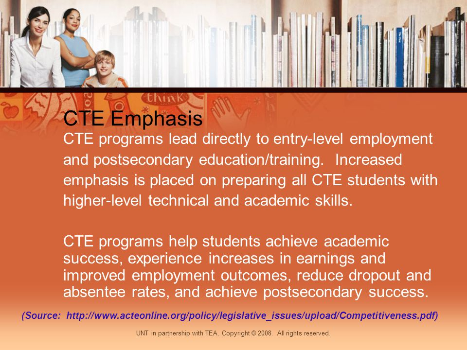CTE Emphasis CTE programs lead directly to entry-level employment and postsecondary education/training. Increased emphasis is placed on preparing all