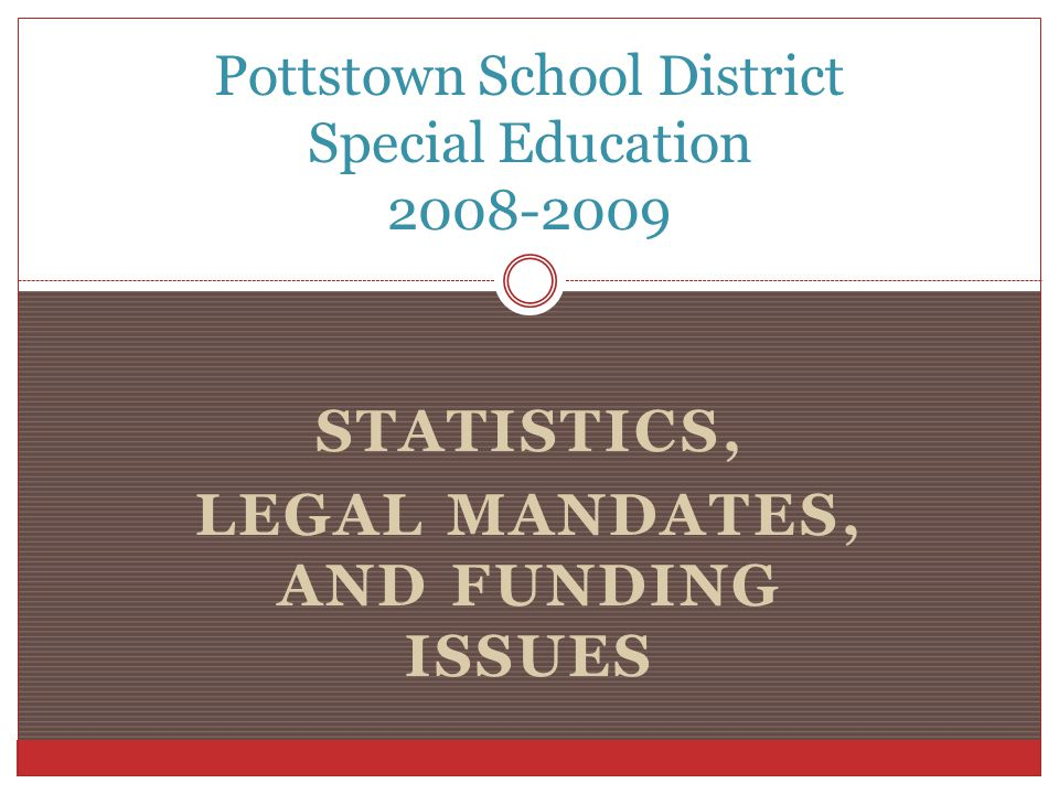 STATISTICS, LEGAL MANDATES, AND FUNDING ISSUES Pottstown School District Special Education 2008-2009