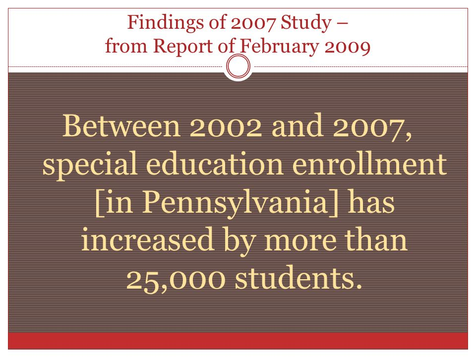 Findings of 2007 Study – from Report of February 2009 Between 2002 and 2007, special education enrollment [in Pennsylvania] has increased by more than 25,000 students.
