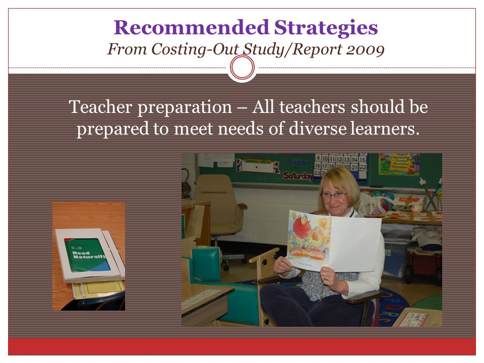 Recommended Strategies From Costing-Out Study/Report 2009 Teacher preparation – All teachers should be prepared to meet needs of diverse learners.