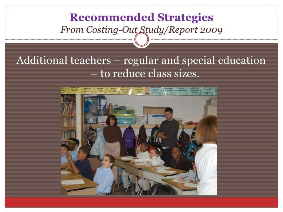 Recommended Strategies From Costing-Out Study/Report 2009 Additional teachers – regular and special education – to reduce class sizes.