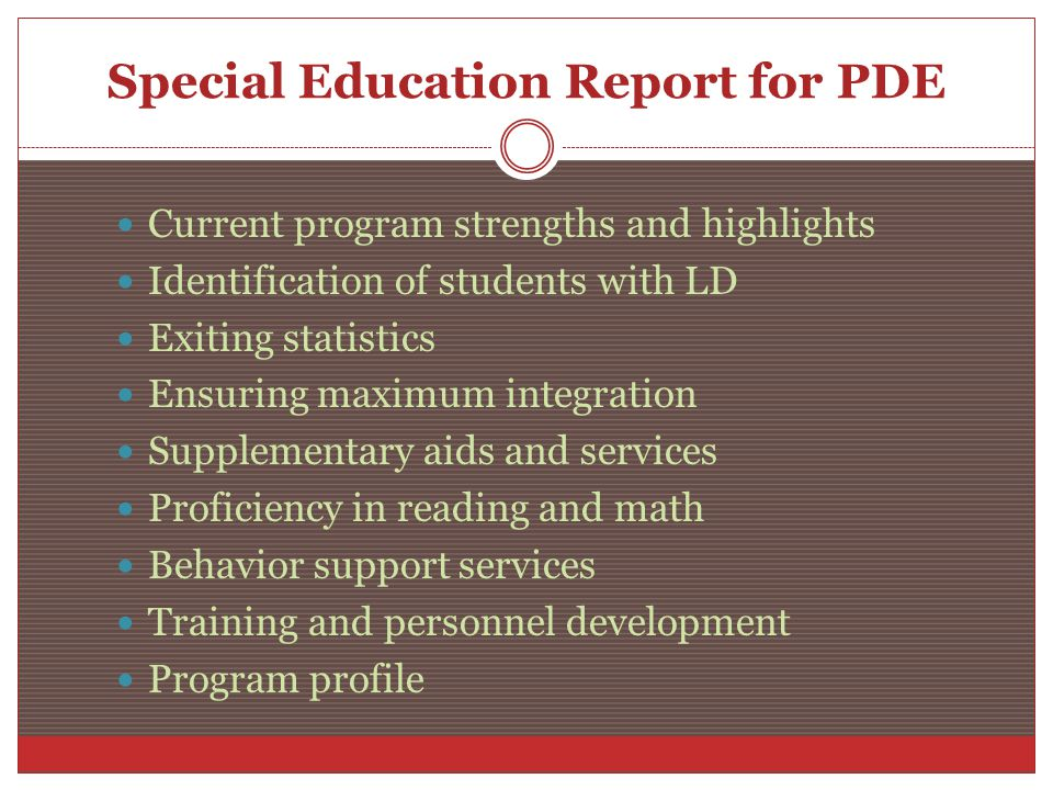 Special Education Report for PDE Current program strengths and highlights Identification of students with LD Exiting statistics Ensuring maximum integration Supplementary aids and services Proficiency in reading and math Behavior support services Training and personnel development Program profile