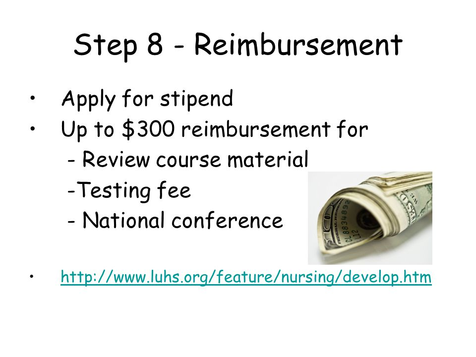 Step 8 - Reimbursement Apply for stipend Up to $300 reimbursement for - Review course material -Testing fee - National conference http://www.luhs.org/feature/nursing/develop.htm