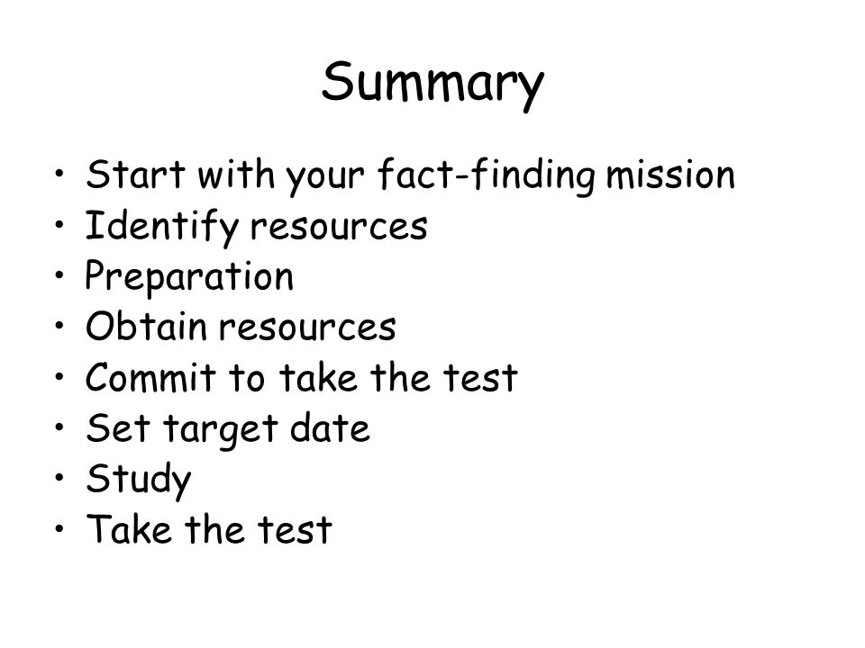 Summary Start with your fact-finding mission Identify resources Preparation Obtain resources Commit to take the test Set target date Study Take the test