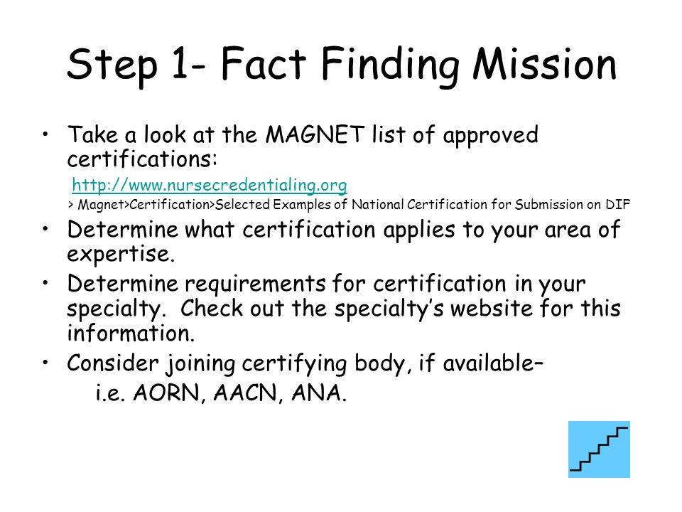 Step 1- Fact Finding Mission Take a look at the MAGNET list of approved certifications: http://www.nursecredentialing.org > Magnet>Certification>Selected Examples of National Certification for Submission on DIF Determine what certification applies to your area of expertise.