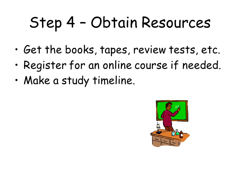 Step 4 – Obtain Resources Get the books, tapes, review tests, etc. Register for an online course if needed. Make a study timeline.