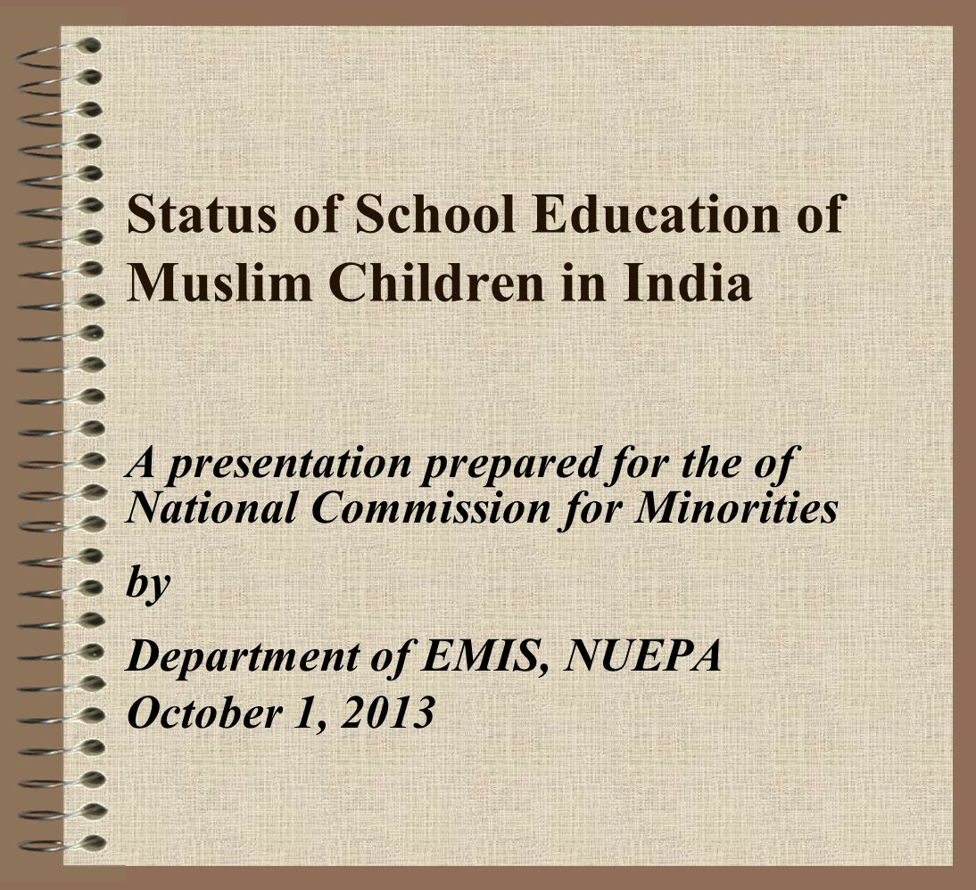 Status of School Education of Muslim Children in India A presentation prepared for the of National Commission for Minorities by Department of EMIS, NUEPA October 1, 2013