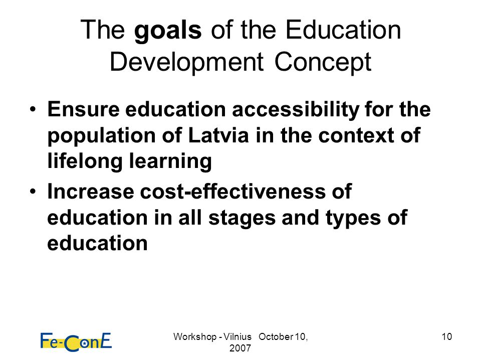 Workshop - Vilnius October 10, 2007 10 The goals of the Education Development Concept Ensure education accessibility for the population of Latvia in the context of lifelong learning Increase cost-effectiveness of education in all stages and types of education