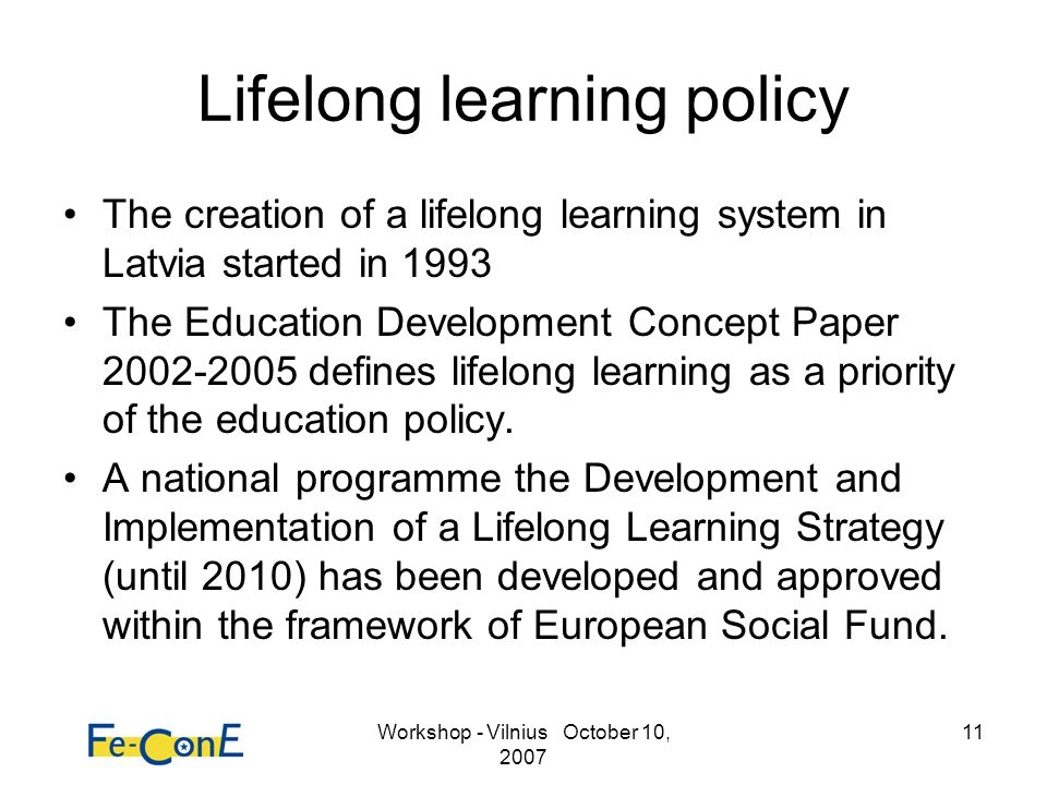 Workshop - Vilnius October 10, 2007 11 Lifelong learning policy The creation of a lifelong learning system in Latvia started in 1993 The Education Dev