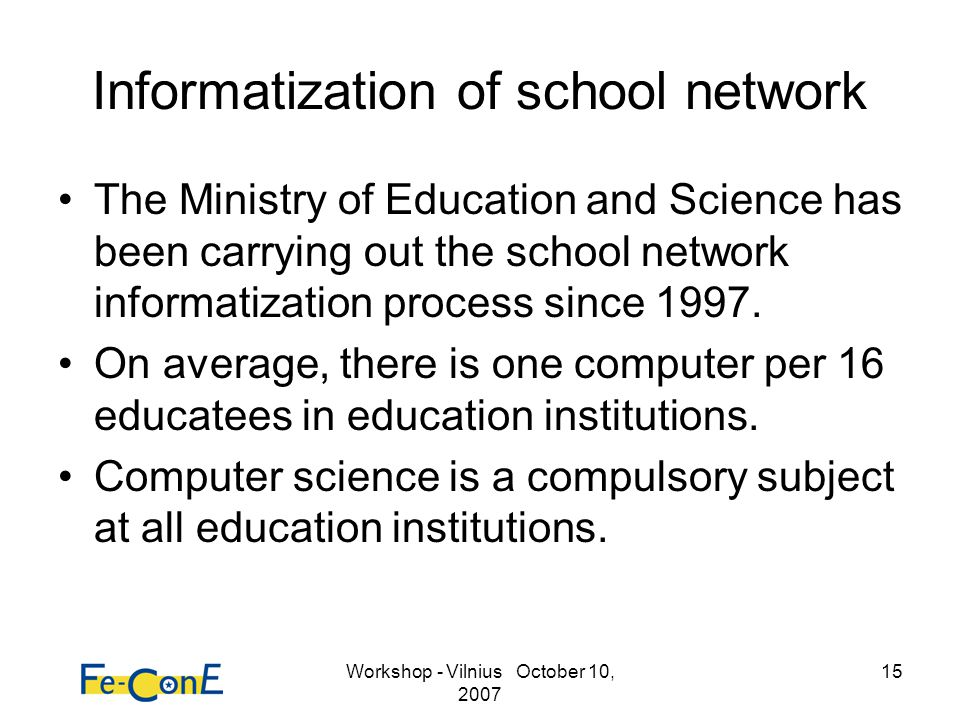 Workshop - Vilnius October 10, 2007 15 Informatization of school network The Ministry of Education and Science has been carrying out the school networ