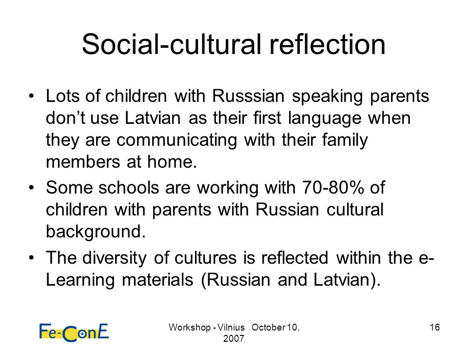 Workshop - Vilnius October 10, 2007 16 Social-cultural reflection Lots of children with Russsian speaking parents dont use Latvian as their first language when they are communicating with their family members at home.