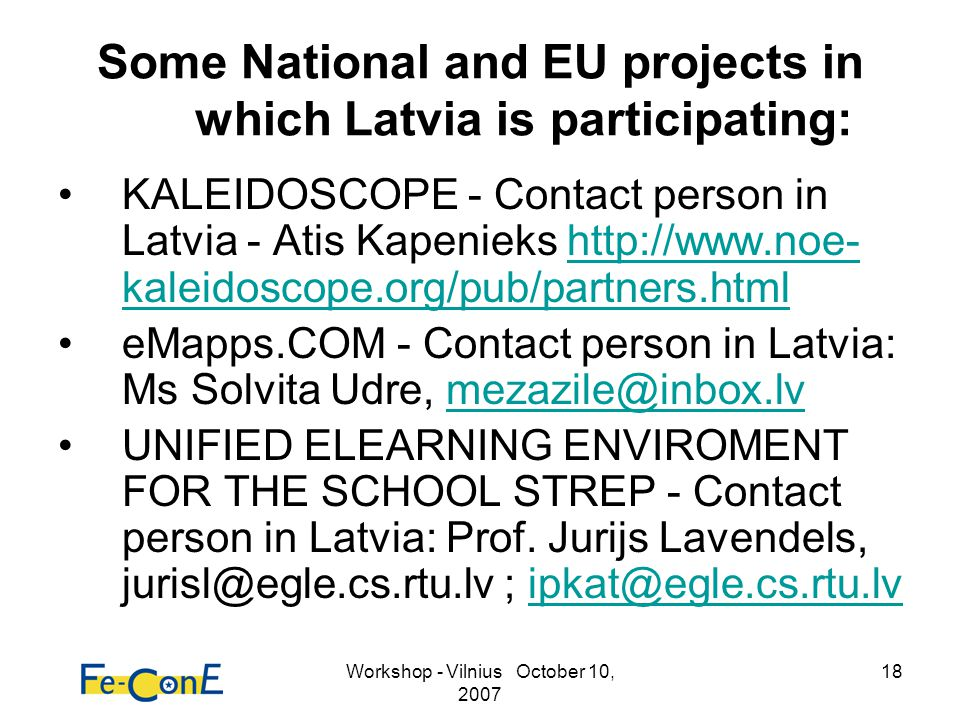 Workshop - Vilnius October 10, 2007 18 Some National and EU projects in which Latvia is participating: KALEIDOSCOPE - Contact person in Latvia - Atis Kapenieks http://www.noe- kaleidoscope.org/pub/partners.htmlhttp://www.noe- kaleidoscope.org/pub/partners.html eMapps.COM - Contact person in Latvia: Ms Solvita Udre, mezazile@inbox.lvmezazile@inbox.lv UNIFIED ELEARNING ENVIROMENT FOR THE SCHOOL STREP - Contact person in Latvia: Prof.