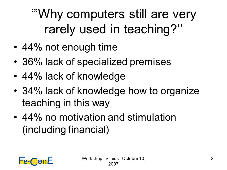 Workshop - Vilnius October 10, 2007 2 Why computers still are very rarely used in teaching.