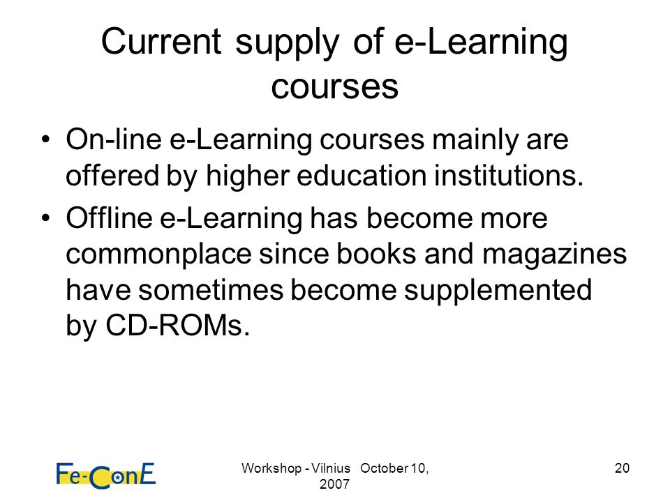 Workshop - Vilnius October 10, 2007 20 Current supply of e-Learning courses On-line e-Learning courses mainly are offered by higher education institut