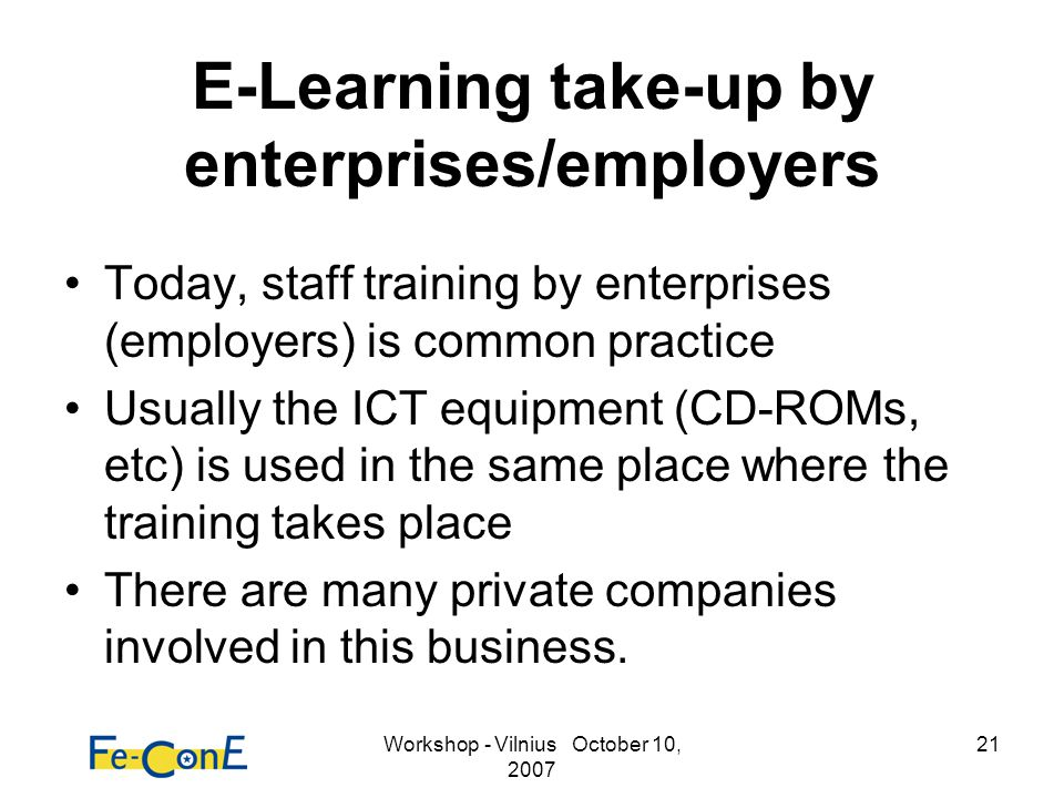 Workshop - Vilnius October 10, 2007 21 E-Learning take-up by enterprises/employers Today, staff training by enterprises (employers) is common practice